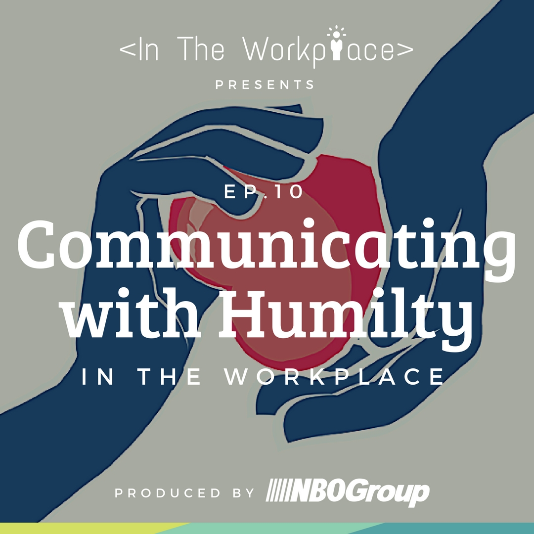 NBO Podcast: In The Workplace, Episode 10 - Communicating with Humility in the Workplace