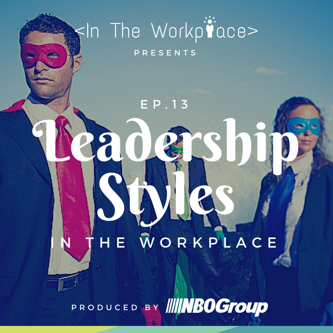 In The Workplace, Episode 13 - Leadership Styles in the Workplace [Podcast]