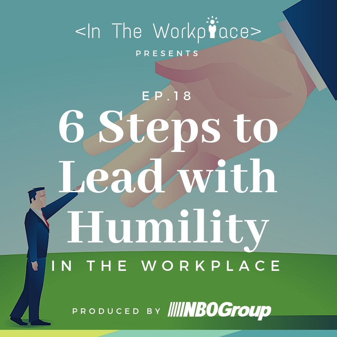 In The Workplace, Episode 18 - 6 Steps to Lead with Humility in the Workplace [Podcast]